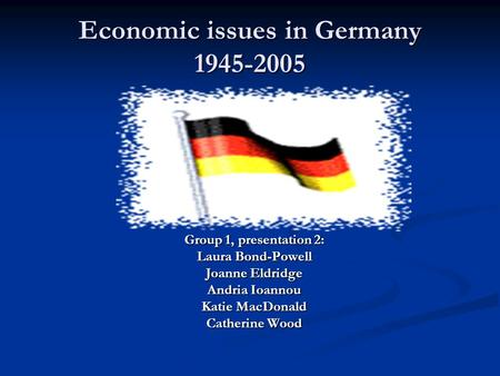 Economic issues in Germany 1945-2005 Group 1, presentation 2: Laura Bond-Powell Joanne Eldridge Andria Ioannou Katie MacDonald Catherine Wood.