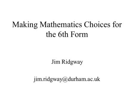 Making Mathematics Choices for the 6th Form Jim Ridgway