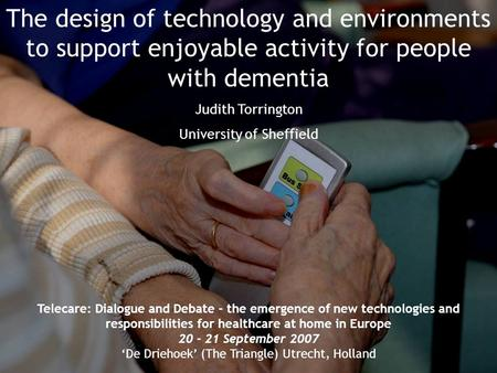 The design of technology and environments to support enjoyable activity for people with dementia Judith Torrington University of Sheffield Telecare: Dialogue.
