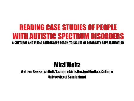 READING CASE STUDIES OF PEOPLE WITH AUTISTIC SPECTRUM DISORDERS A CULTURAL AND MEDIA STUDIES APPROACH TO ISSUES OF DISABILITY REPRESENTATION Mitzi Waltz.