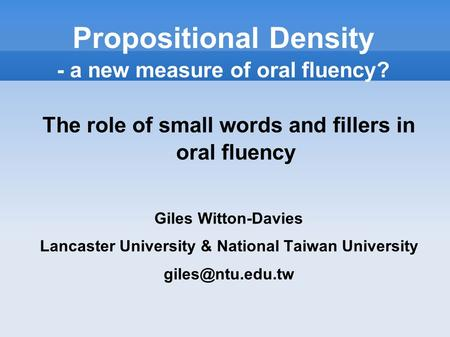 Propositional Density - a new measure of oral fluency? The role of small words and fillers in oral fluency Giles Witton-Davies Lancaster University & National.