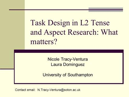 Task Design in L2 Tense and Aspect Research: What matters? Nicole Tracy-Ventura Laura Dominguez University of Southampton Contact