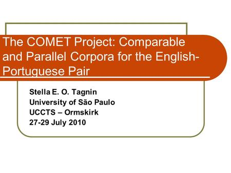 The COMET Project: Comparable and Parallel Corpora for the English- Portuguese Pair Stella E. O. Tagnin University of São Paulo UCCTS – Ormskirk 27-29.