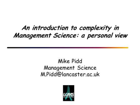 An introduction to complexity in Management Science: a personal view Mike Pidd Management Science