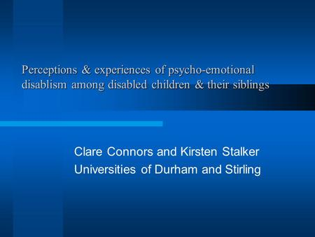 Perceptions & experiences of psycho-emotional disablism among disabled children & their siblings Clare Connors and Kirsten Stalker Universities of Durham.