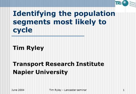 June 2004Tim Ryley - Lancaster seminar1 Identifying the population segments most likely to cycle Tim Ryley Transport Research Institute Napier University.