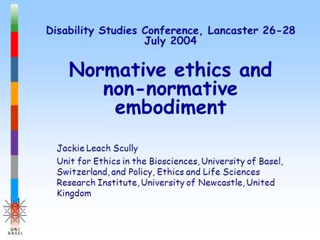 Disability Studies Conference, Lancaster 26-28 July 2004 Normative ethics and non-normative embodiment Jackie Leach Scully Unit for Ethics in the Biosciences,