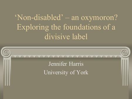 Non-disabled – an oxymoron? Exploring the foundations of a divisive label Jennifer Harris University of York.