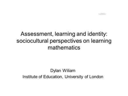 Assessment, learning and identity: sociocultural perspectives on learning mathematics Dylan Wiliam Institute of Education, University of London.
