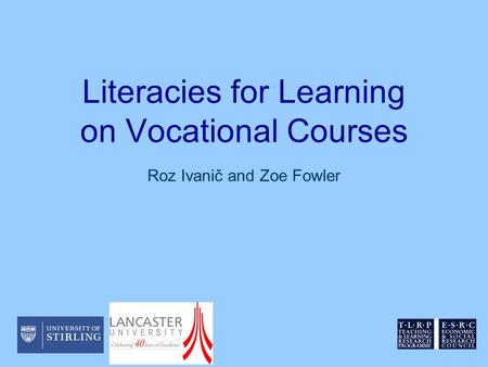 Literacies for Learning on Vocational Courses Roz Ivanič and Zoe Fowler.