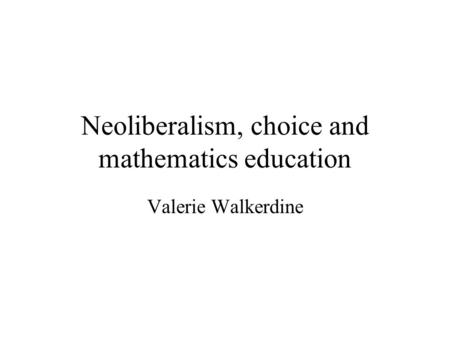 Neoliberalism, choice and mathematics education Valerie Walkerdine.