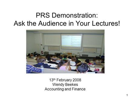 1 PRS Demonstration: Ask the Audience in Your Lectures! 13 th February 2008 Wendy Beekes Accounting and Finance.