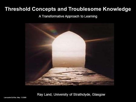 Threshold Concepts and Troublesome Knowledge A Transformative Approach to Learning Ray Land, University of Strathclyde, Glasgow Lancaster Ed Res May 13.