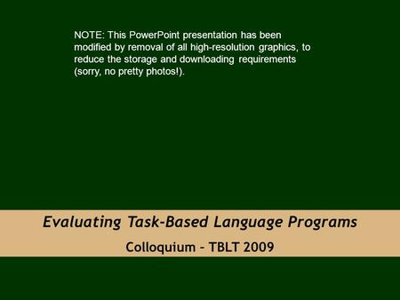 Evaluating Task-Based Language Programs Colloquium – TBLT 2009 NOTE: This PowerPoint presentation has been modified by removal of all high-resolution graphics,
