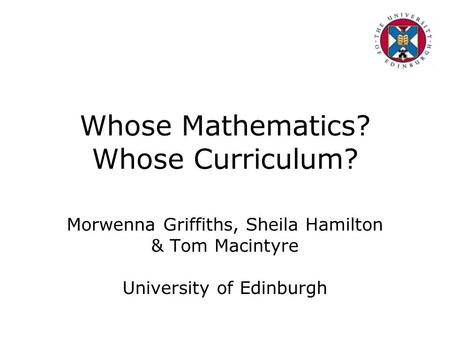 Whose Mathematics? Whose Curriculum? Morwenna Griffiths, Sheila Hamilton & Tom Macintyre University of Edinburgh.