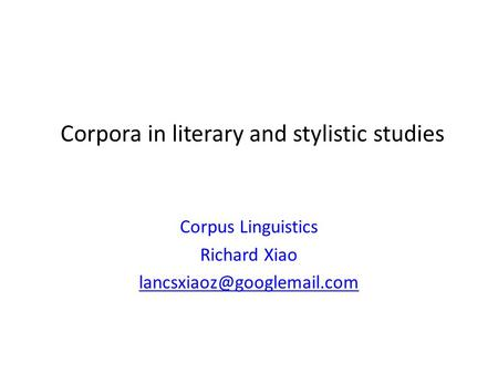 Corpora in literary and stylistic studies Corpus Linguistics Richard Xiao