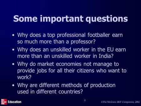 © The McGraw-Hill Companies, 2002 0 Some important questions Why does a top professional footballer earn so much more than a professor? Why does an unskilled.