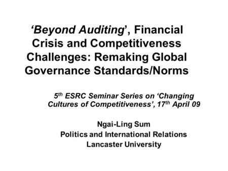 Beyond Auditing, Financial Crisis and Competitiveness Challenges: Remaking Global Governance Standards/Norms 5 th ESRC Seminar Series on Changing Cultures.
