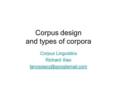 Corpus design and types of corpora Corpus Linguistics Richard Xiao