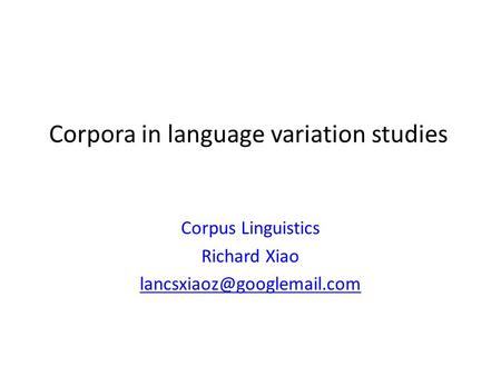 Corpora in language variation studies Corpus Linguistics Richard Xiao