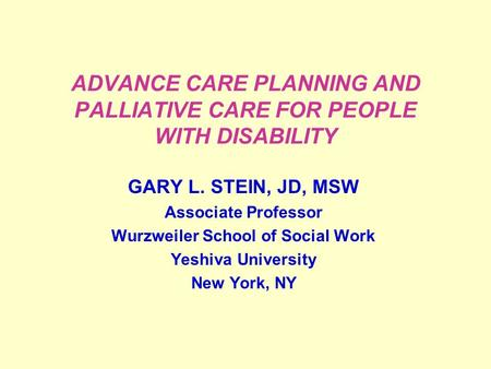 ADVANCE CARE PLANNING AND PALLIATIVE CARE FOR PEOPLE WITH DISABILITY GARY L. STEIN, JD, MSW Associate Professor Wurzweiler School of Social Work Yeshiva.