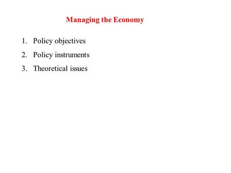 Managing the Economy 1.Policy objectives 2.Policy instruments 3.Theoretical issues.