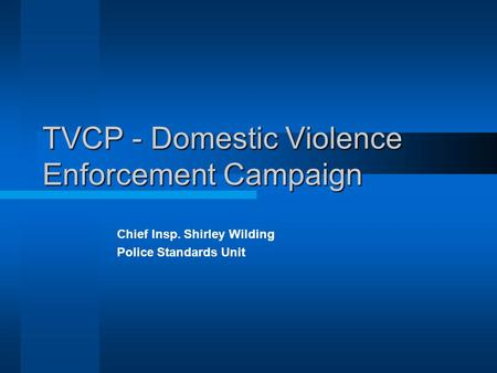 TVCP - Domestic Violence Enforcement Campaign Chief Insp. Shirley Wilding Police Standards Unit.