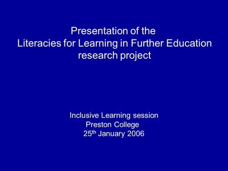Presentation of the Literacies for Learning in Further Education research project Inclusive Learning session Preston College 25 th January 2006.