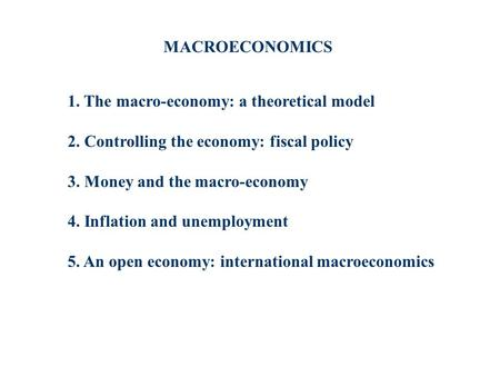 1. The macro-economy: a theoretical model 2. Controlling the economy: fiscal policy 3. Money and the macro-economy 4. Inflation and unemployment 5. An.
