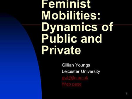 1 Feminist Mobilities: Dynamics of Public and Private Gillian Youngs Leicester University Web page.