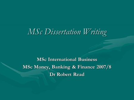 MSc Dissertation Writing MSc International Business MSc Money, Banking & Finance 2007/8 Dr Robert Read.