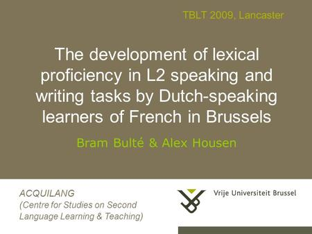 0 The development of lexical proficiency in L2 speaking and writing tasks by Dutch-speaking learners of French in Brussels Bram Bulté & Alex Housen ACQUILANG.