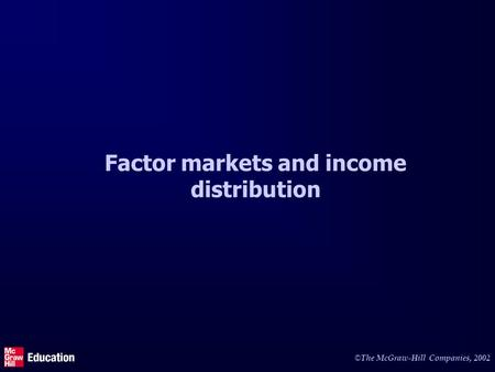 © The McGraw-Hill Companies, 2002 Factor markets and income distribution.