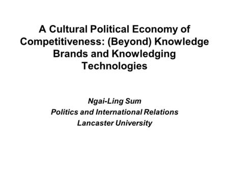 A Cultural Political Economy of Competitiveness: (Beyond) Knowledge Brands and Knowledging Technologies Ngai-Ling Sum Politics and International Relations.