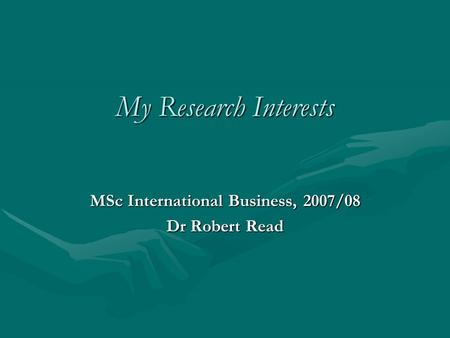 My Research Interests MSc International Business, 2007/08 Dr Robert Read.