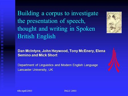 6th April 2003PALC 2003 Building a corpus to investigate the presentation of speech, thought and writing in Spoken British English Dan McIntyre, John.