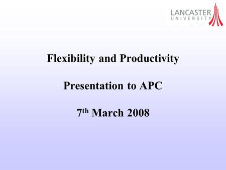 Flexibility and Productivity Presentation to APC 7 th March 2008.