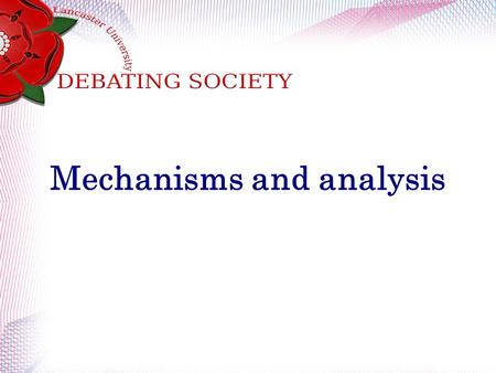 Mechanisms and analysis. Recap How many teams are in a British Parliamentary debate? What is the basic structure to a speech? How long are speeches? What.