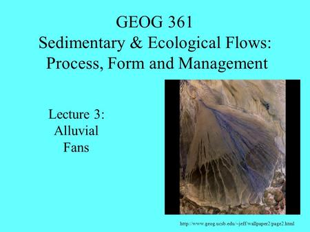 GEOG 361 Sedimentary & Ecological Flows: Process, Form and Management  Lecture 3: Alluvial Fans.