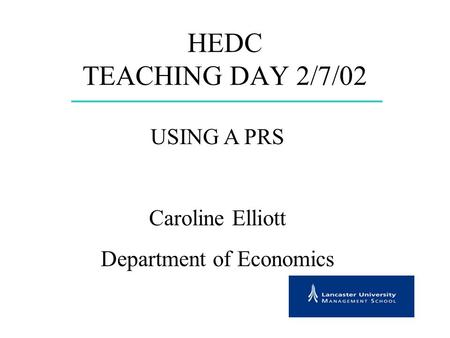 HEDC TEACHING DAY 2/7/02 USING A PRS Caroline Elliott Department of Economics.