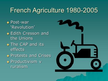 French Agriculture 1980-2005 Post-war Revolution Post-war Revolution Edith Cresson and the Unions Edith Cresson and the Unions The CAP and its effects.