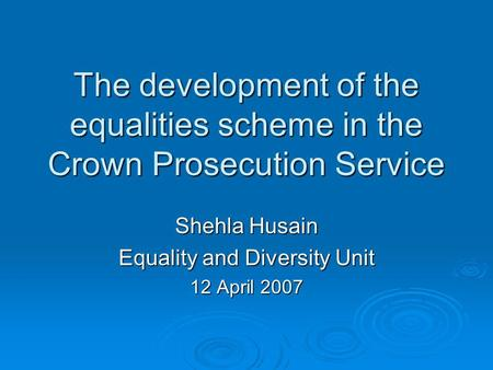 The development of the equalities scheme in the Crown Prosecution Service Shehla Husain Equality and Diversity Unit 12 April 2007.