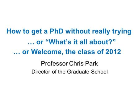 … or Whats it all about? Professor Chris Park Director of the Graduate School How to get a PhD without really trying … or Welcome, the class of 2012.