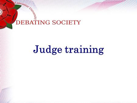 Judge training. What to look for when judging. Content Analysis Role-Fulfilment Structure and Timing Presence Style.