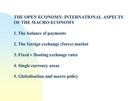 THE OPEN ECONOMY: INTERNATIONAL ASPECTS OF THE MACRO-ECONOMY 1. The balance of payments 2. The foreign exchange (forex) market 3. Fixed v floating exchange.