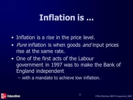 © The McGraw-Hill Companies, 2002 0 Inflation is... Inflation is a rise in the price level. Pure inflation is when goods and input prices rise at the same.