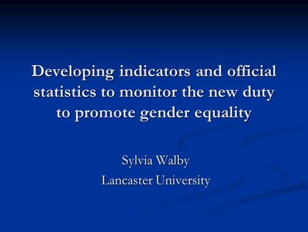 Developing indicators and official statistics to monitor the new duty to promote gender equality Sylvia Walby Lancaster University.