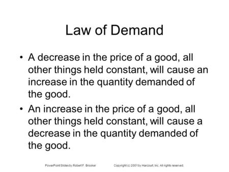 PowerPoint Slides by Robert F. BrookerCopyright (c) 2001 by Harcourt, Inc. All rights reserved. Law of Demand A decrease in the price of a good, all other.
