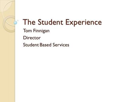 The Student Experience Tom Finnigan Director Student Based Services.