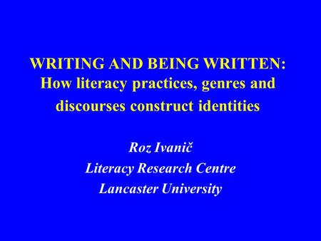 WRITING AND BEING WRITTEN: How literacy practices, genres and discourses construct identities Roz Ivanič Literacy Research Centre Lancaster University.